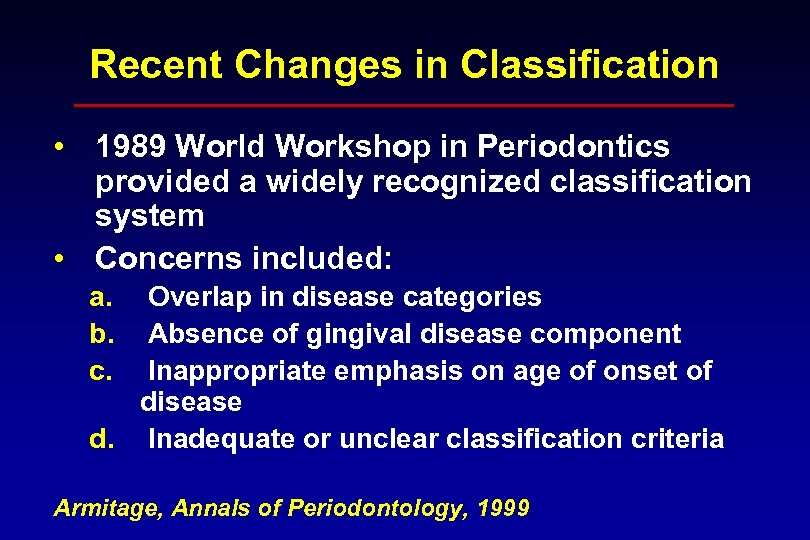 Recent Changes in Classification • 1989 World Workshop in Periodontics provided a widely recognized