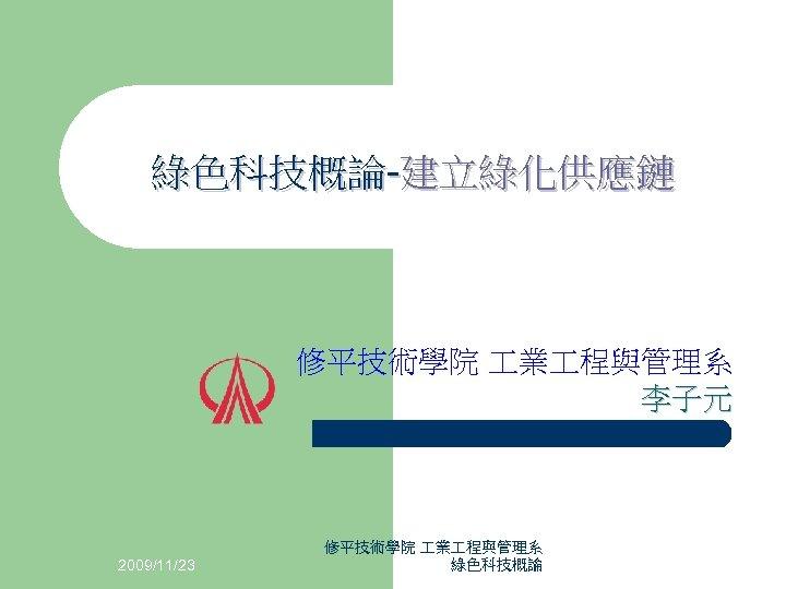 綠色科技概論-建立綠化供應鏈 修平技術學院 業 程與管理系 李子元 2009/11/23 修平技術學院 業 程與管理系 綠色科技概論
