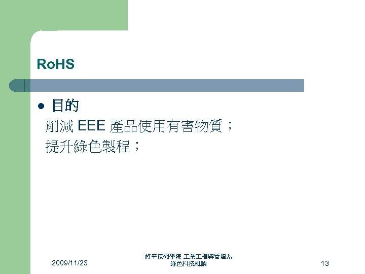 Ro. HS 目的 削減 EEE 產品使用有害物質; 提升綠色製程; l 2009/11/23 修平技術學院 業 程與管理系 綠色科技概論 13