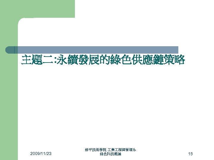 主題二: 永續發展的綠色供應鏈策略 2009/11/23 修平技術學院 業 程與管理系 綠色科技概論 15
