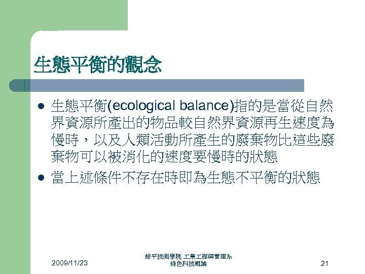 生態平衡的觀念 l l 生態平衡(ecological balance)指的是當從自然 界資源所產出的物品較自然界資源再生速度為 慢時,以及人類活動所產生的廢棄物比這些廢 棄物可以被消化的速度要慢時的狀態 當上述條件不存在時即為生態不平衡的狀態 2009/11/23 修平技術學院 業 程與管理系 綠色科技概論