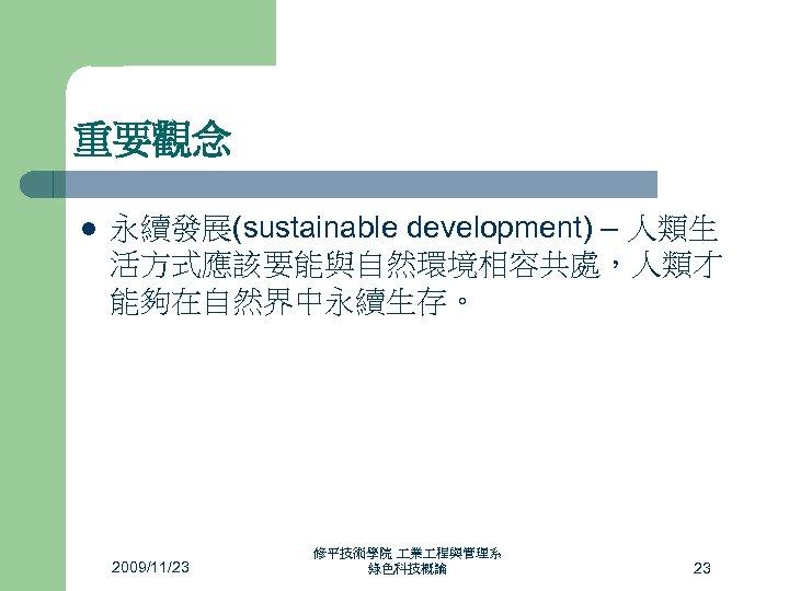 重要觀念 l 永續發展(sustainable development) – 人類生 活方式應該要能與自然環境相容共處,人類才 能夠在自然界中永續生存。 2009/11/23 修平技術學院 業 程與管理系 綠色科技概論 23