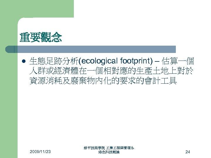 重要觀念 l 生態足跡分析(ecological footprint) – 估算一個 人群或經濟體在一個相對應的生產土地上對於 資源消耗及廢棄物內化的要求的會計 具 2009/11/23 修平技術學院 業 程與管理系 綠色科技概論