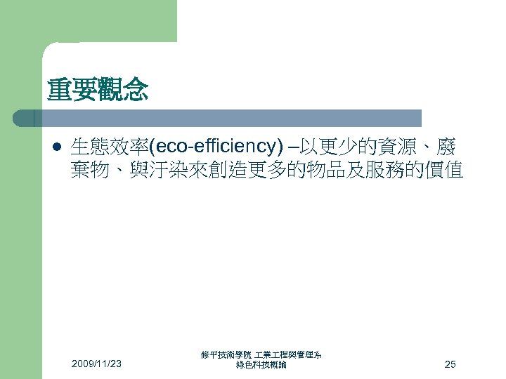 重要觀念 l 生態效率(eco-efficiency) –以更少的資源、廢 棄物、與汙染來創造更多的物品及服務的價值 2009/11/23 修平技術學院 業 程與管理系 綠色科技概論 25