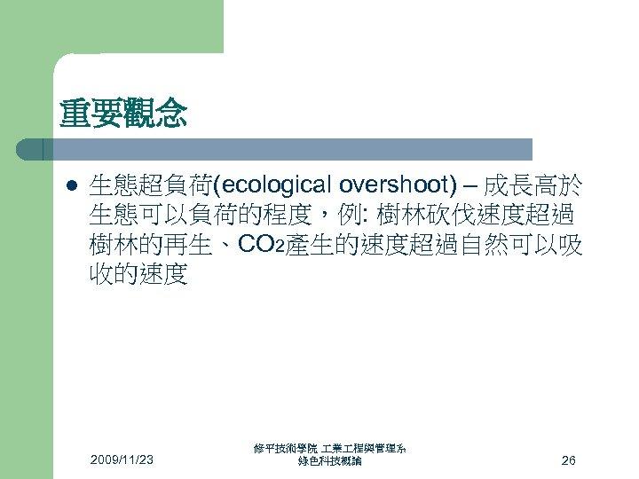重要觀念 l 生態超負荷(ecological overshoot) – 成長高於 生態可以負荷的程度,例: 樹林砍伐速度超過 樹林的再生、CO 2產生的速度超過自然可以吸 收的速度 2009/11/23 修平技術學院 業
