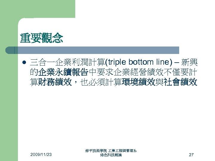 重要觀念 l 三合一企業利潤計算(triple bottom line) – 新興 的企業永續報告中要求企業經營績效不僅要計 算財務績效,也必須計算環境績效與社會績效 2009/11/23 修平技術學院 業 程與管理系 綠色科技概論