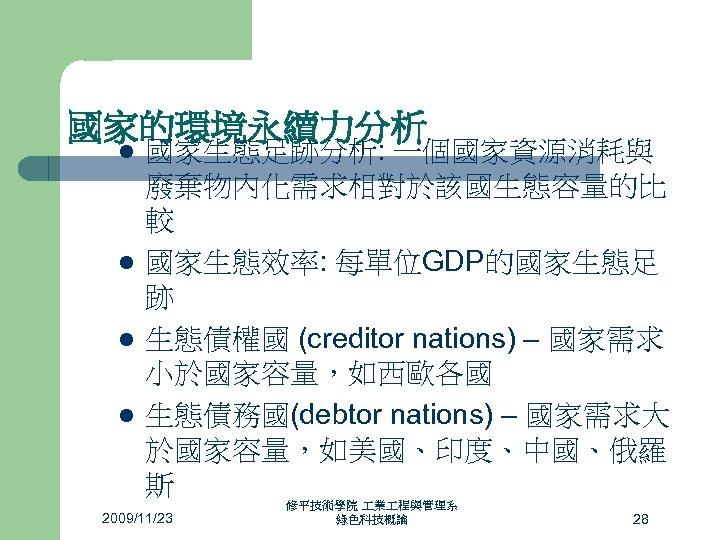國家的環境永續力分析 l l 國家生態足跡分析: 一個國家資源消耗與 廢棄物內化需求相對於該國生態容量的比 較 國家生態效率: 每單位GDP的國家生態足 跡 生態債權國 (creditor nations) –