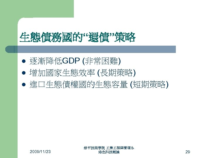 """生態債務國的""""還債""""策略 l l l 逐漸降低GDP (非常困難) 增加國家生態效率 (長期策略) 進口生態債權國的生態容量 (短期策略) 2009/11/23 修平技術學院 業 程與管理系"""