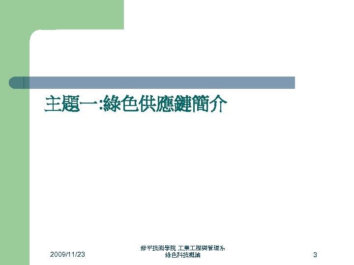 主題一: 綠色供應鏈簡介 2009/11/23 修平技術學院 業 程與管理系 綠色科技概論 3
