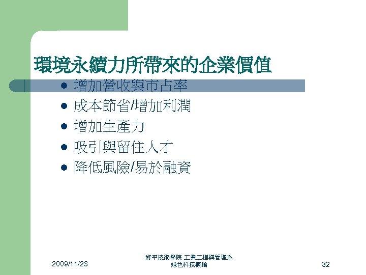 環境永續力所帶來的企業價值 l l l 增加營收與市占率 成本節省/增加利潤 增加生產力 吸引與留住人才 降低風險/易於融資 2009/11/23 修平技術學院 業 程與管理系 綠色科技概論