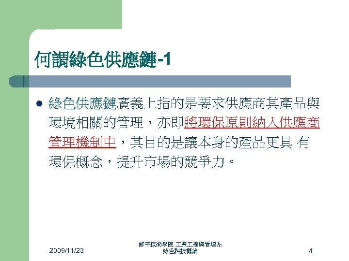 何謂綠色供應鏈-1 l 綠色供應鏈廣義上指的是要求供應商其產品與 綠色供應鏈 環境相關的管理,亦即將環保原則納入供應商 管理機制中,其目的是讓本身的產品更具 有 環保概念,提升市場的競爭力。 2009/11/23 修平技術學院 業 程與管理系 綠色科技概論 4