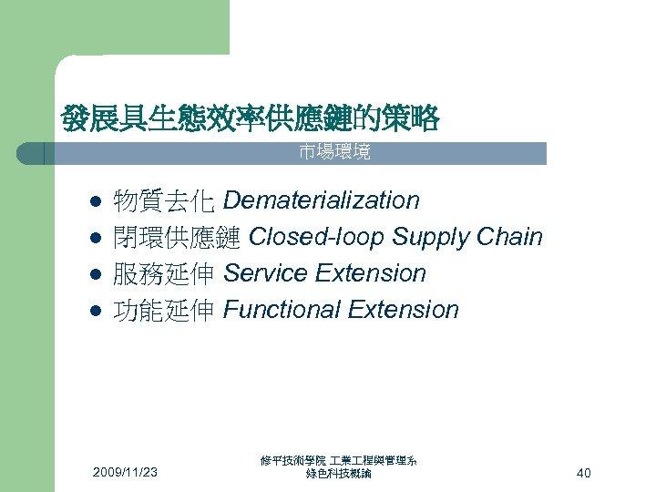 發展具生態效率供應鏈的策略 市場環境 l l 管 制l 環 境l 物質去化 Dematerialization 閉環供應鏈 Closed-loop Supply Chain