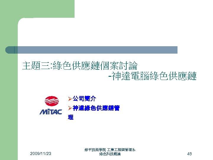 主題三: 綠色供應鏈個案討論 -神達電腦綠色供應鏈 Ø公司簡介 Ø神達綠色供應鏈管 理 2009/11/23 修平技術學院 業 程與管理系 綠色科技概論 45