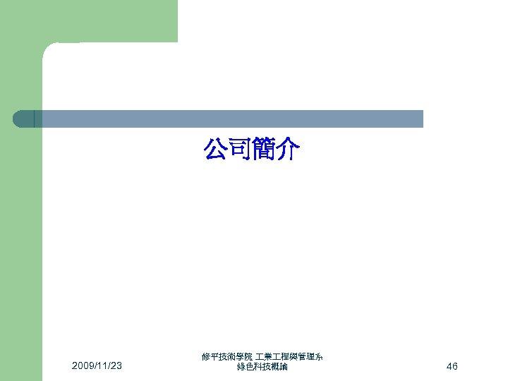 公司簡介 2009/11/23 修平技術學院 業 程與管理系 綠色科技概論 46