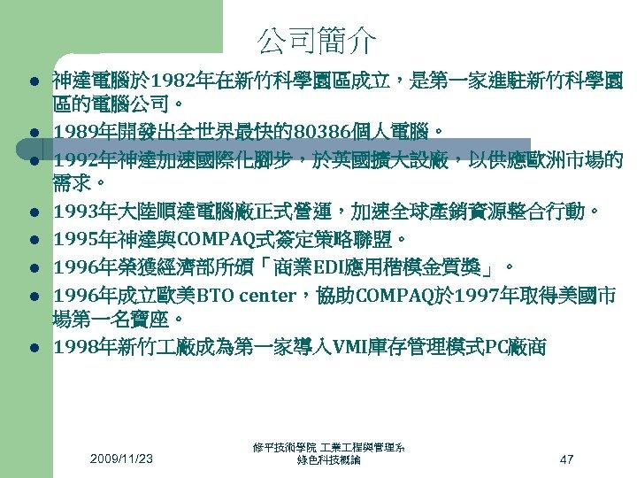 公司簡介 l l l l 神達電腦於 1982年在新竹科學園區成立,是第一家進駐新竹科學園 區的電腦公司。 1989年開發出全世界最快的80386個人電腦。 1992年神達加速國際化腳步,於英國擴大設廠,以供應歐洲市場的 需求。 1993年大陸順達電腦廠正式營運,加速全球產銷資源整合行動。 1995年神達與COMPAQ式簽定策略聯盟。 1996年榮獲經濟部所頒「商業EDI應用楷模金質獎」。