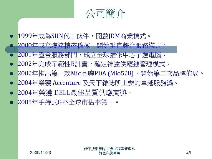 公司簡介 l l l l 1999年成為SUN代 伙伴,開啟JDM商業模式。 2000年成立漢達精密機械,開始垂直整合服務模式。 2001年整合服務部門,成立全球維修中心宇達電腦。 2002年完成示範性B計畫,確定神達供應鏈管理模式。 2002年推出第一款Mio品牌PDA (Mio 528),開始第二次品牌佈局。 2004年榮獲