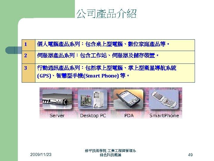公司產品介紹 1 個人電腦產品系列:包含桌上型電腦、數位家庭產品等。 2 伺服器產品系列:包含 作站、伺服器及儲存裝置。 3 行動通訊產品系列:包括掌上型電腦、掌上型衛星導航系統 (GPS)、智慧型手機(Smart Phone) 等。 2009/11/23 修平技術學院 業