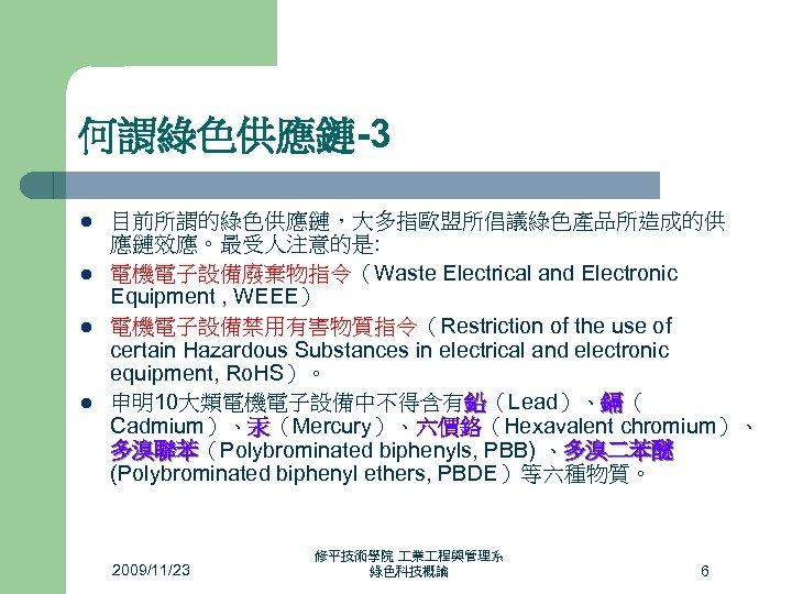 何謂綠色供應鏈-3 l l 目前所謂的綠色供應鏈,大多指歐盟所倡議綠色產品所造成的供 應鏈效應。最受人注意的是: 電機電子設備廢棄物指令(Waste Electrical and Electronic Equipment , WEEE) 電機電子設備禁用有害物質指令(Restriction of