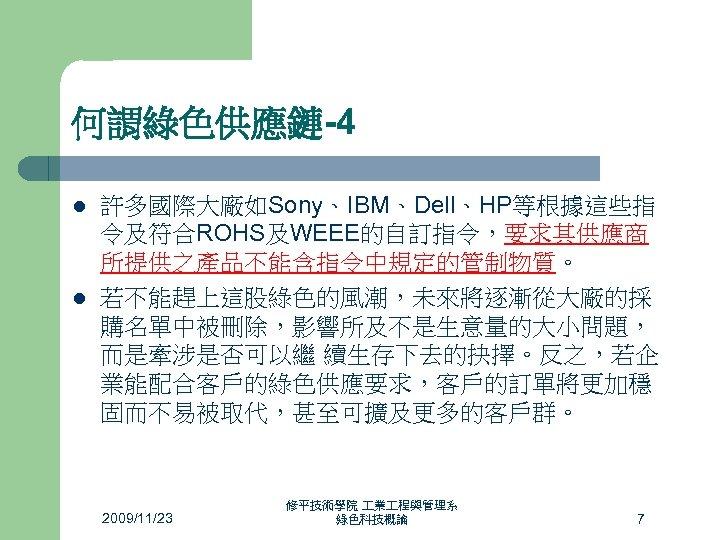 何謂綠色供應鏈-4 l l 許多國際大廠如Sony、IBM、Dell、HP等根據這些指 令及符合ROHS及WEEE的自訂指令,要求其供應商 所提供之產品不能含指令中規定的管制物質。 若不能趕上這股綠色的風潮,未來將逐漸從大廠的採 購名單中被刪除,影響所及不是生意量的大小問題, 而是牽涉是否可以繼 續生存下去的抉擇。反之,若企 業能配合客戶的綠色供應要求,客戶的訂單將更加穩 固而不易被取代,甚至可擴及更多的客戶群。 2009/11/23 修平技術學院