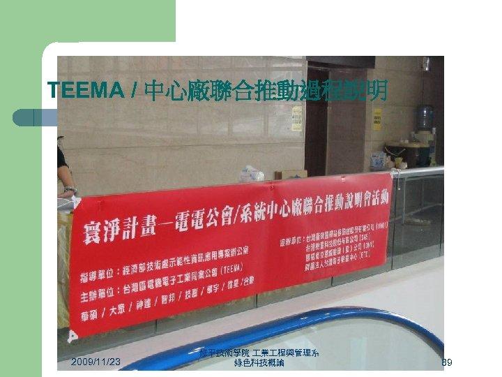 TEEMA / 中心廠聯合推動過程說明 2009/11/23 修平技術學院 業 程與管理系 綠色科技概論 89