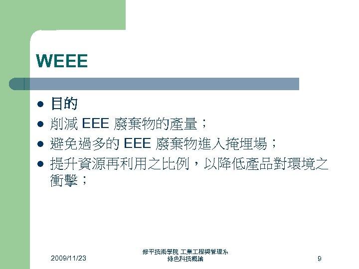 WEEE l l 目的 削減 EEE 廢棄物的產量; 避免過多的 EEE 廢棄物進入掩埋場; 提升資源再利用之比例,以降低產品對環境之 衝擊; 2009/11/23 修平技術學院