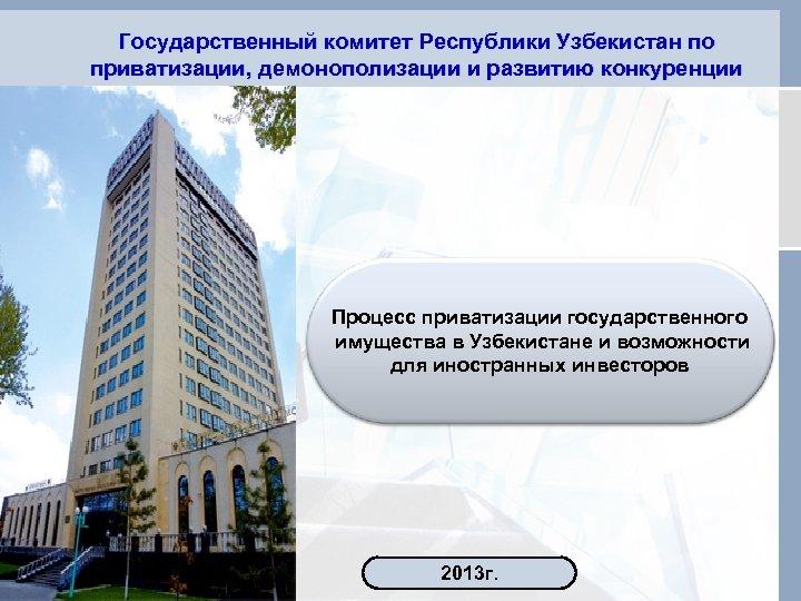 Государственный комитет Республики Узбекистан по приватизации, демонополизации и развитию конкуренции Процесс приватизации государственного имущества