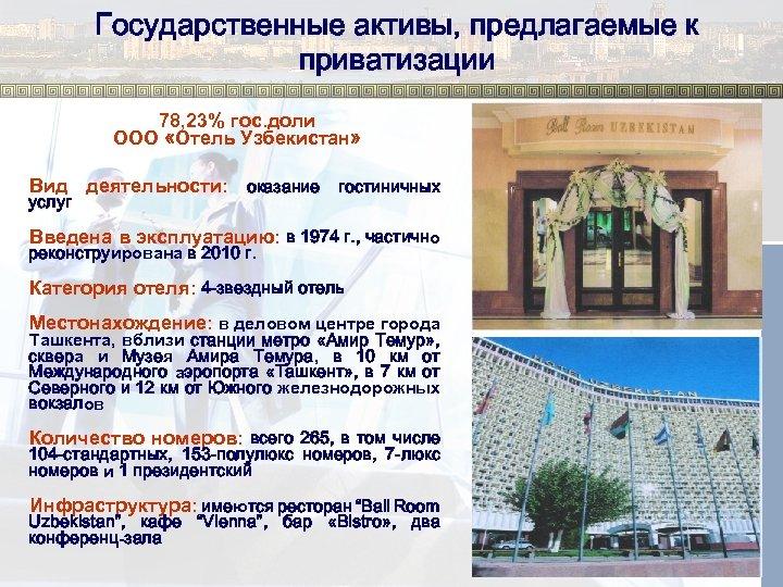 Государственные активы, предлагаемые к приватизации 78, 23% гос. доли ООО «Отель Узбекистан» Вид деятельности: