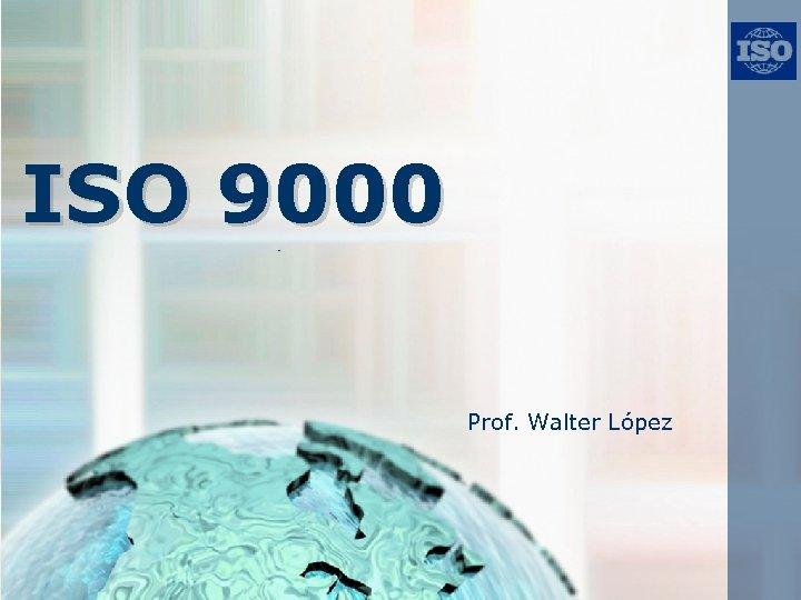 ISO 9000 Prof. Walter López