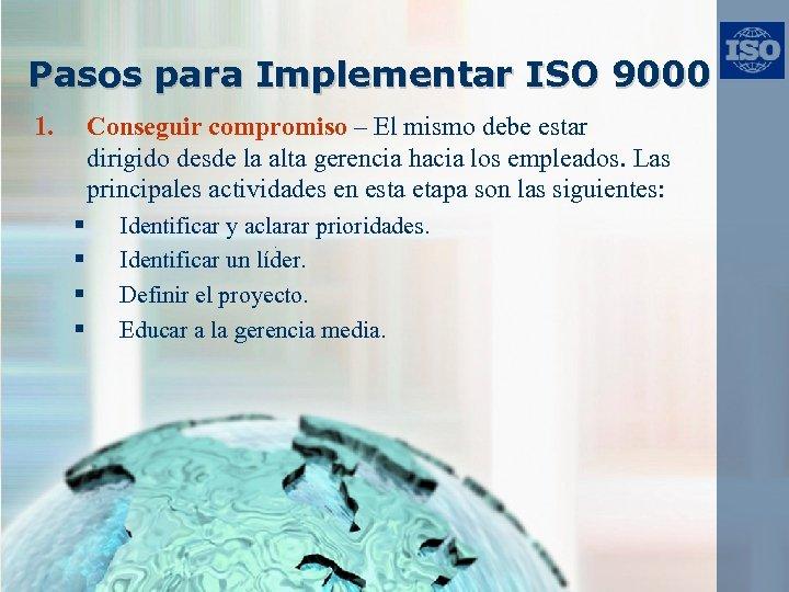 Pasos para Implementar ISO 9000 1. Conseguir compromiso – El mismo debe estar dirigido