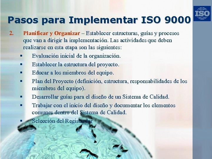 Pasos para Implementar ISO 9000 2. Planificar y Organizar – Establecer estructuras, guías y