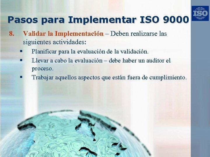 Pasos para Implementar ISO 9000 8. Validar la Implementación – Deben realizarse las siguientes