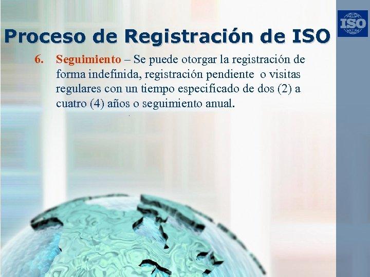 Proceso de Registración de ISO 6. Seguimiento – Se puede otorgar la registración de