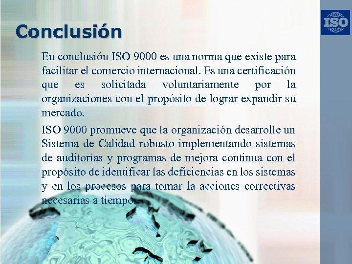 Conclusión En conclusión ISO 9000 es una norma que existe para facilitar el comercio