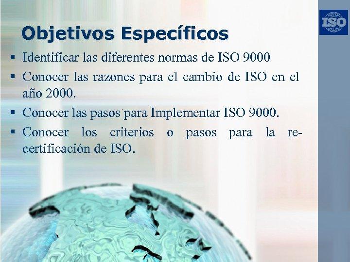 Objetivos Específicos § Identificar las diferentes normas de ISO 9000 § Conocer las razones