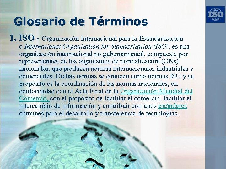 Glosario de Términos 1. ISO - Organización Internacional para la Estandarización o International Organization