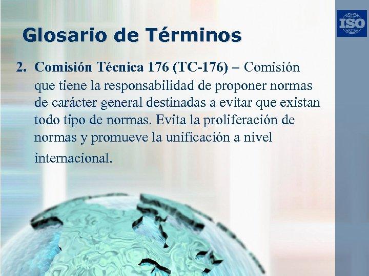 Glosario de Términos 2. Comisión Técnica 176 (TC-176) – Comisión que tiene la responsabilidad