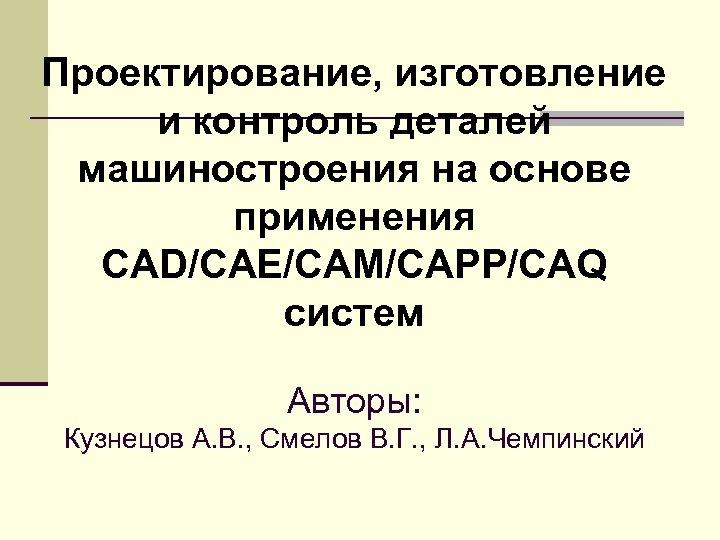 Проектирование, изготовление и контроль деталей машиностроения на основе применения CAD/CAE/CAM/CAPP/CAQ систем Авторы: Кузнецов А.