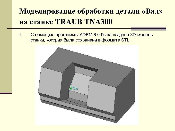 Моделирование обработки детали «Вал» на станке TRAUB TNA 300 1. С помощью программы ADEM