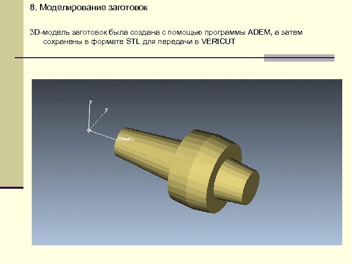 8. Моделирование заготовок 3 D-модель заготовок была создана с помощью программы ADEM, а затем