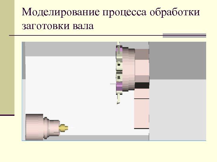 Моделирование процесса обработки заготовки вала
