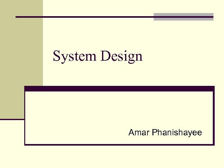 System Design Amar Phanishayee
