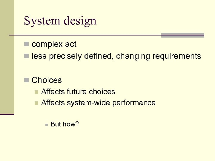 System design n complex act n less precisely defined, changing requirements n Choices n
