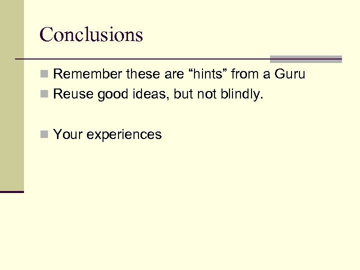 """Conclusions n Remember these are """"hints"""" from a Guru n Reuse good ideas, but"""