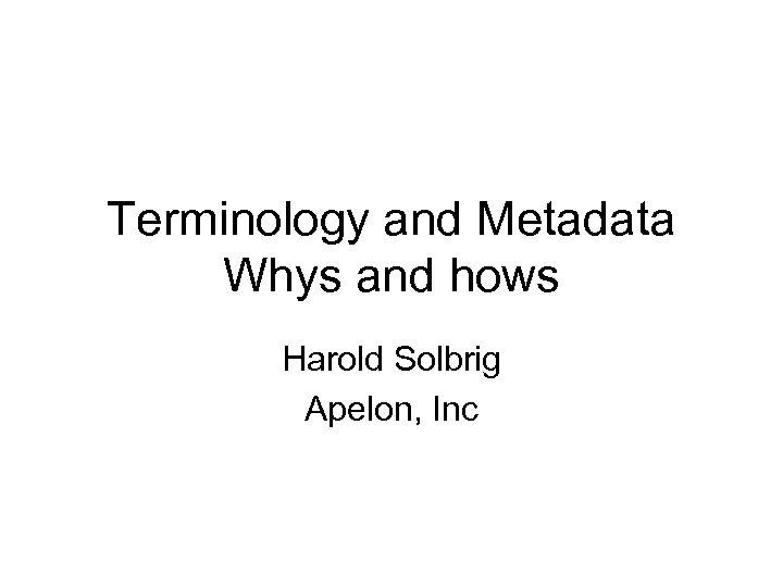 Terminology and Metadata Whys and hows Harold Solbrig Apelon, Inc