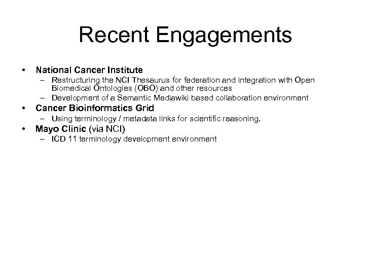 Recent Engagements • National Cancer Institute – Restructuring the NCI Thesaurus for federation