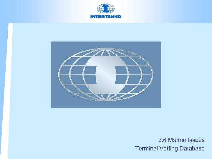 3. 6 Marine Issues Terminal Vetting Database