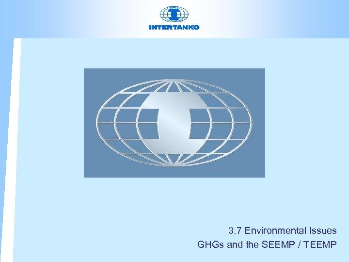3. 7 Environmental Issues GHGs and the SEEMP / TEEMP