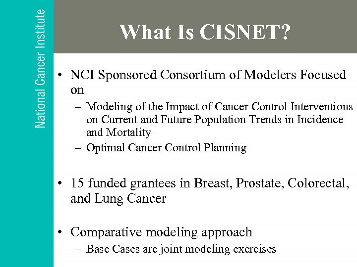 What Is CISNET? • NCI Sponsored Consortium of Modelers Focused on – Modeling of