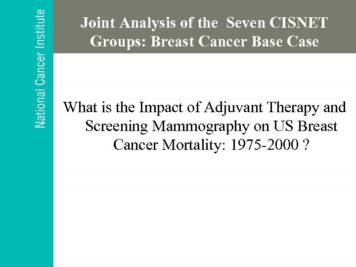 Joint Analysis of the Seven CISNET Groups: Breast Cancer Base Case What is the
