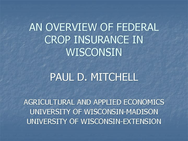 AN OVERVIEW OF FEDERAL CROP INSURANCE IN WISCONSIN PAUL D. MITCHELL AGRICULTURAL AND APPLIED